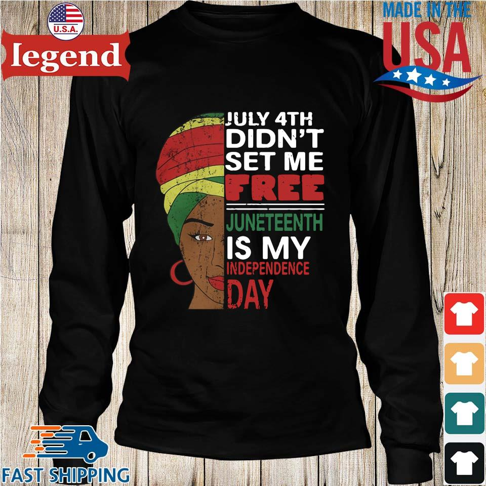 Black Woman July 4th Didn_t Set Me Free Juneteenth Is My Happy Independence Day Shirt Longs den