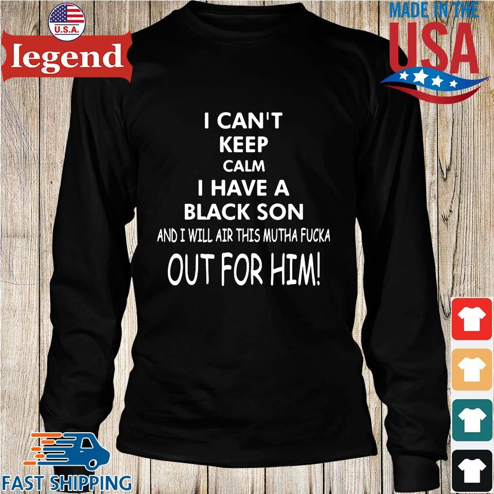 I Can't Keep Calm I Have A Black Son And I Will Air This Mutha Fucka Out For Him Shirt Longs den
