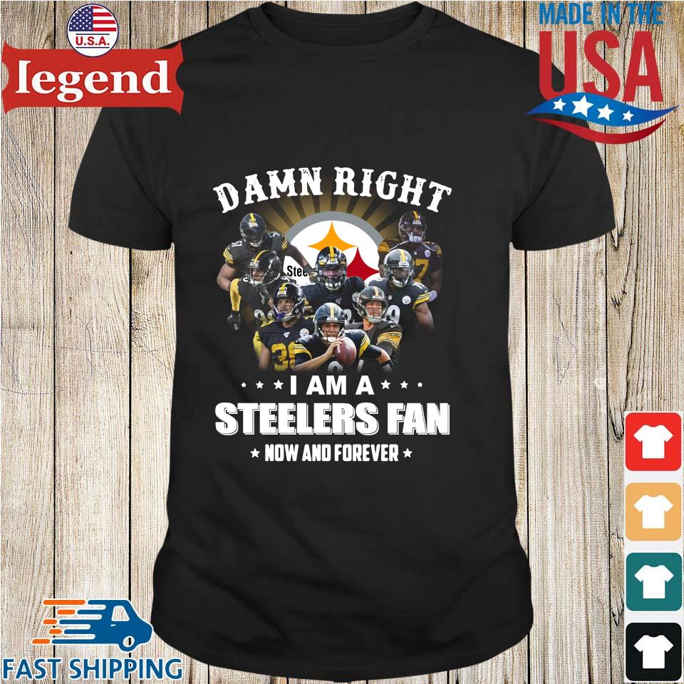 Damn right I am a Pittsburgh Steelers Fan now and forever shirt