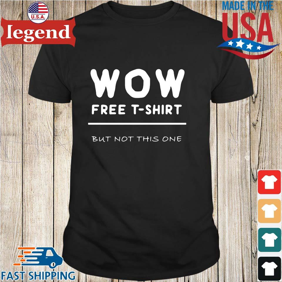 Wow free t-shirt but not this one shirt