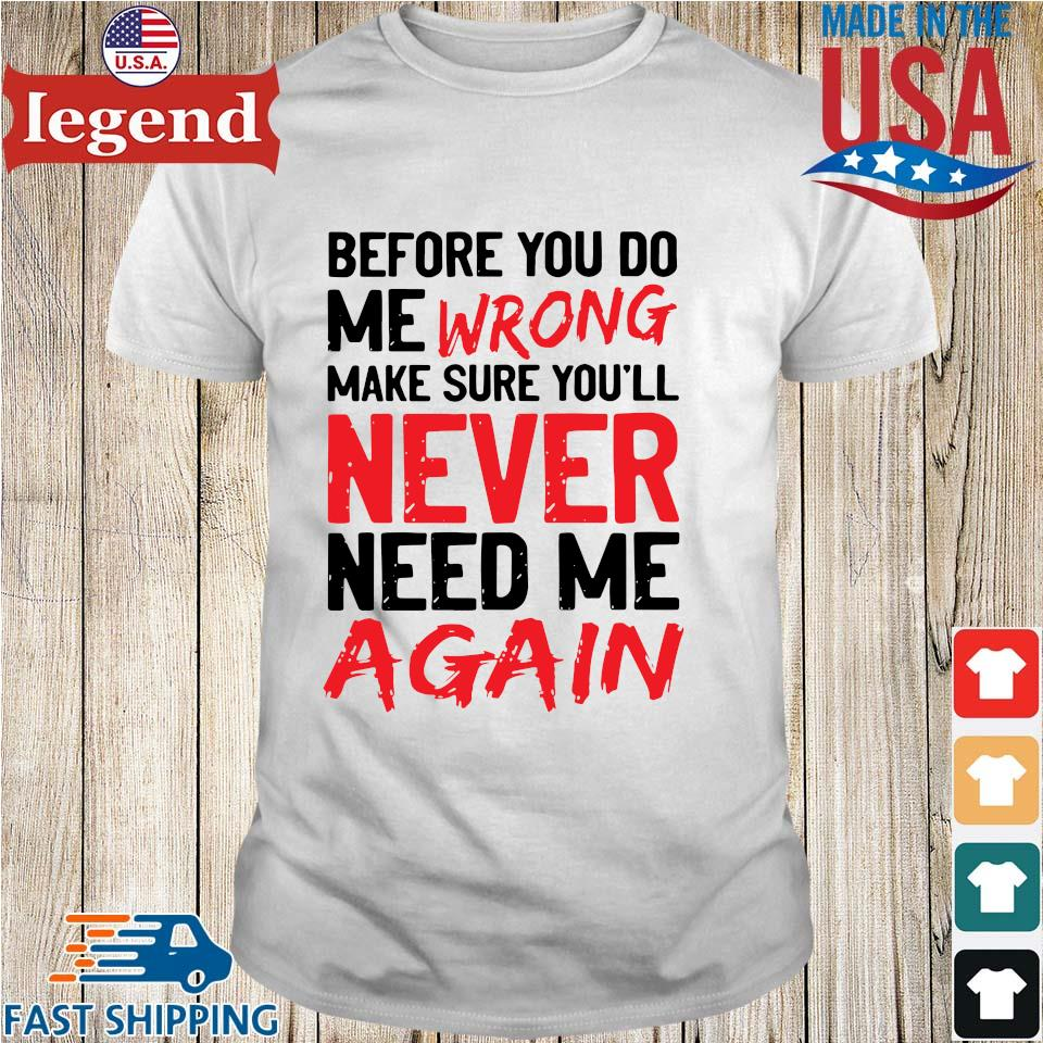 Before you do me wrong make sure you'll never need me again shirt