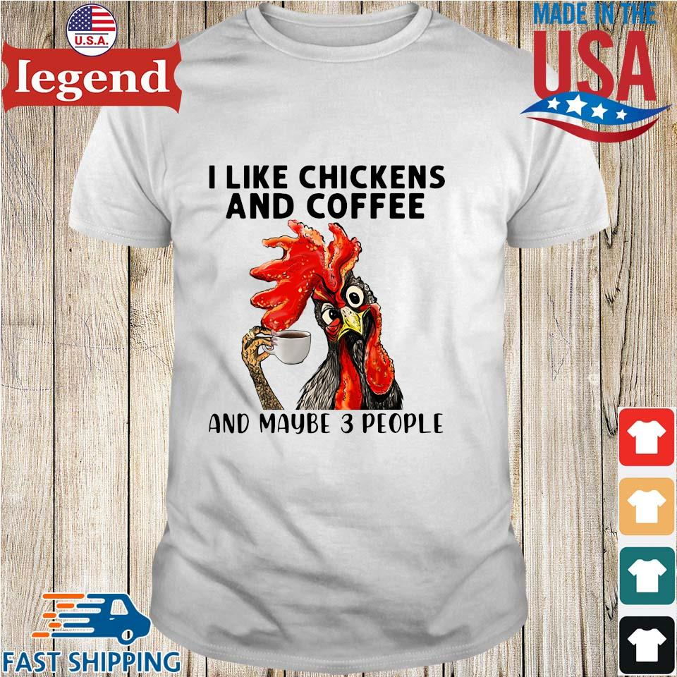 I like Chickens and coffee and maybe 3 people shirt