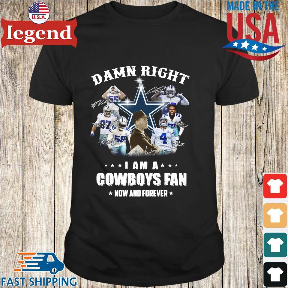 Damn right I am a Dallas Cowboys fan now and forever s Shirt den