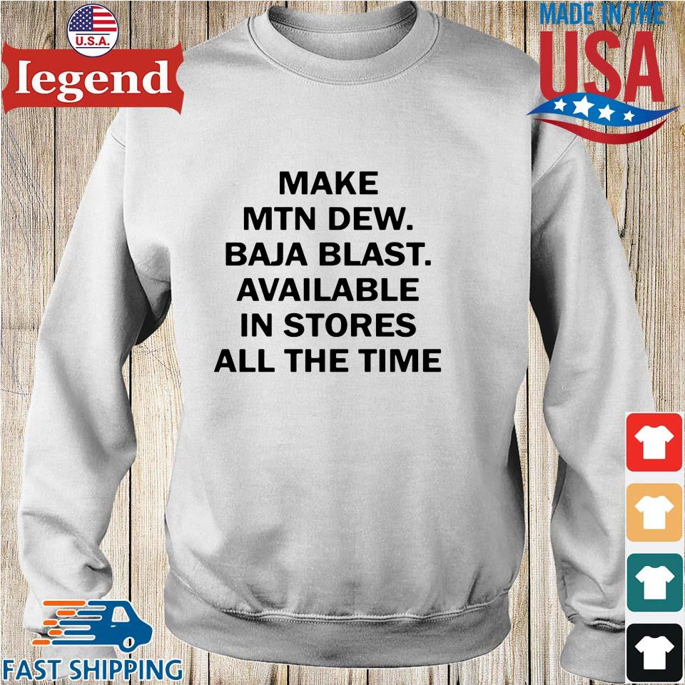 Make MTN dew baja blast available in stores all the the time shirt