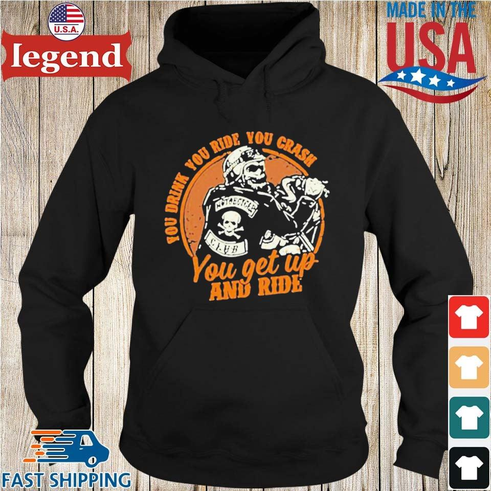 Motorcycle You Drink You Ride You Crash You Get Up And Ride Shirt Hoodie den-min