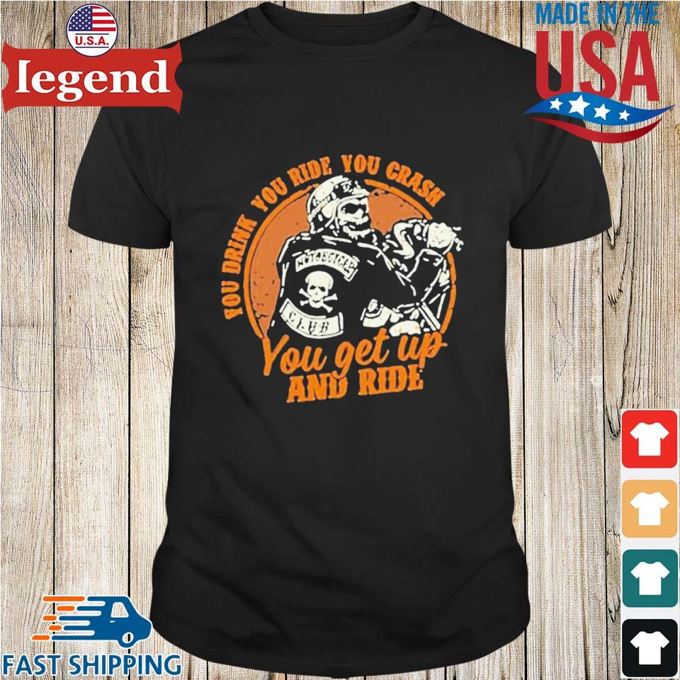 Motorcycle You Drink You Ride You Crash You Get Up And Ride Shirt