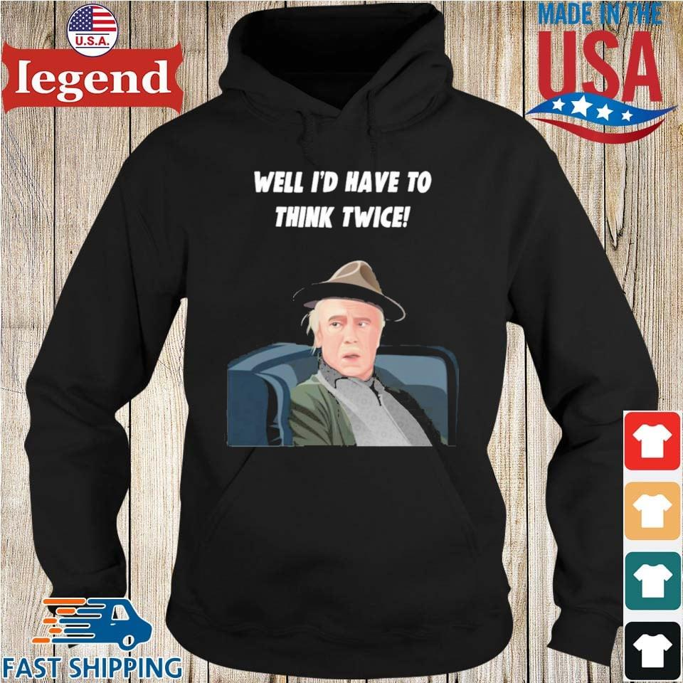 Well I'd Have To Think Twice Shirt Hoodie den-min