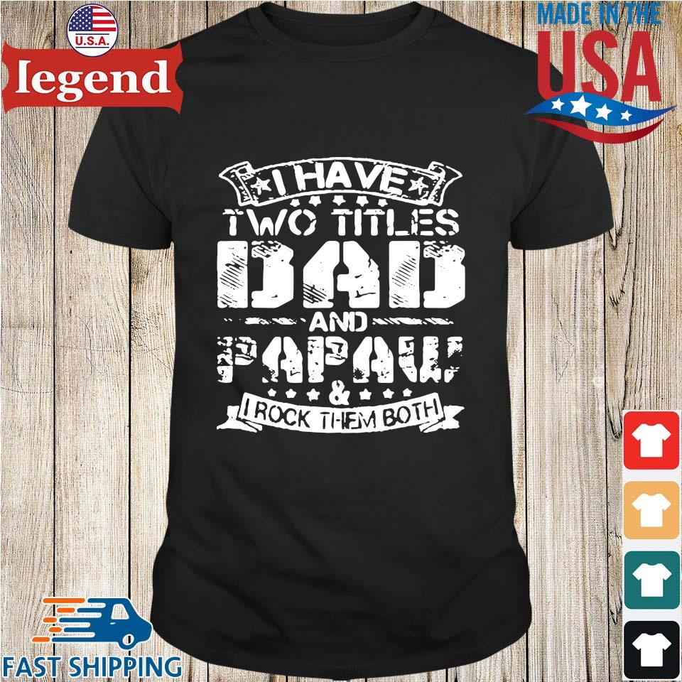 I have two titles dad and papaw and I rock them both shirt
