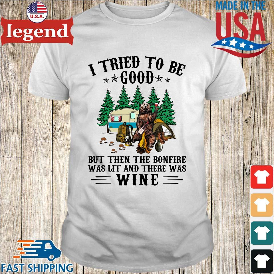 Bear camping I tried to be good but then the bonfire was lit and there was wine shirt