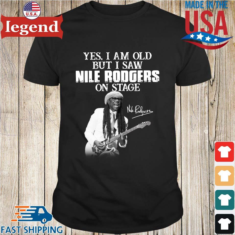 Yes I Am Old But I Saw Nile Rodgers On Stage Signature Shirt