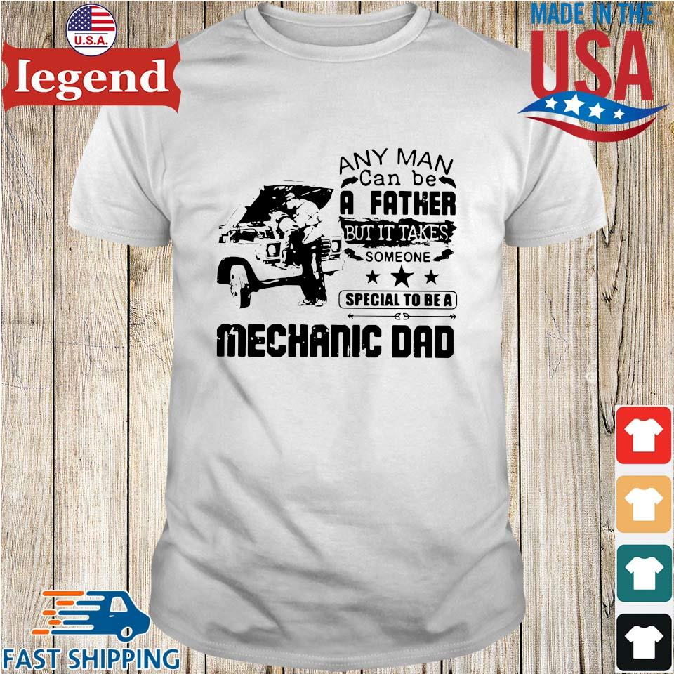 Any Man Can Be A Father But It Takes Someone Special To Be A Mechanic Dad Shirt