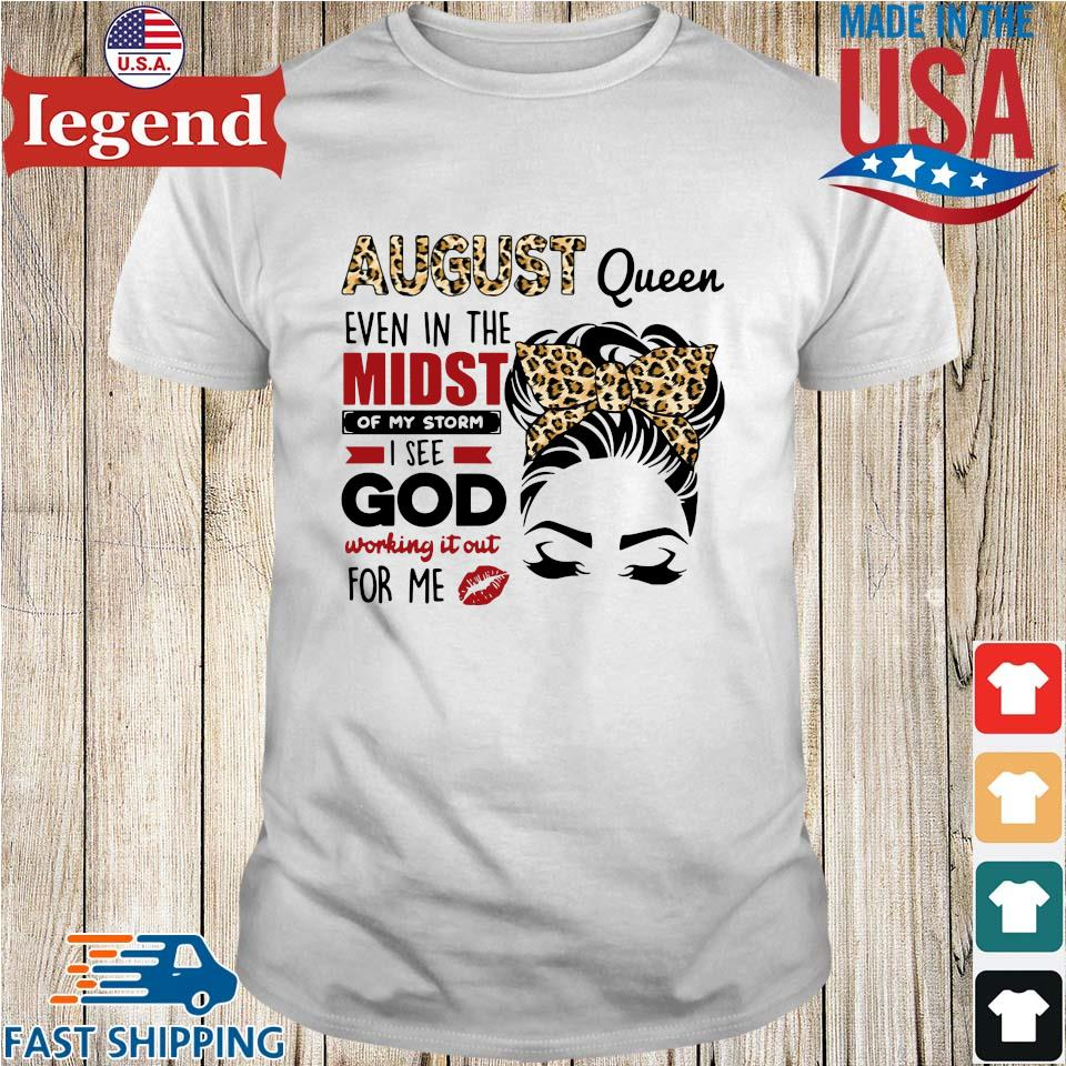 August Queen Even In The Midst Of My Storm I See God Working It Out For Me Shirt