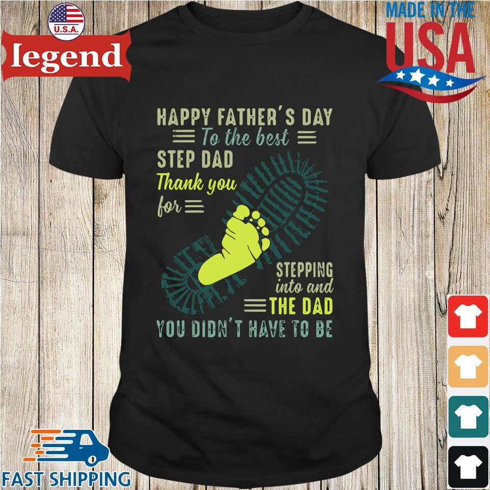 Happy Father's Day To The Best Step Dad Thank You For Stepping Into And The Dad You Didn't Have To Be Shirt