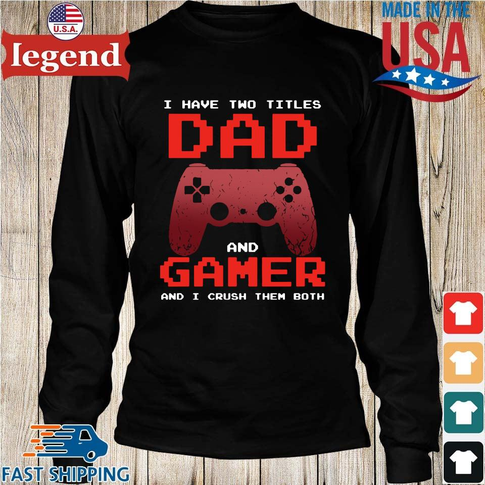 I Have Two Titles Dad And Gamer And I Crush Them Both Shirt Longs den-min