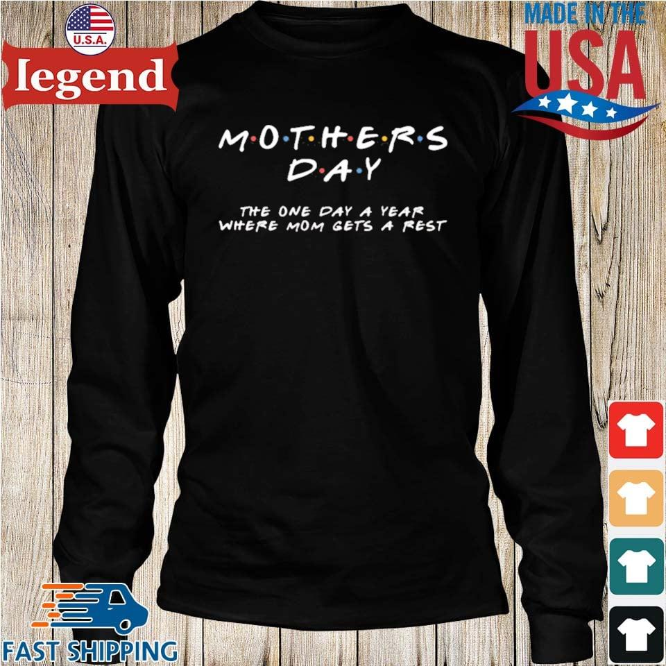 Mother's Day The One Day A Year Where Mom Gets A Rest Shirt Longs den-min