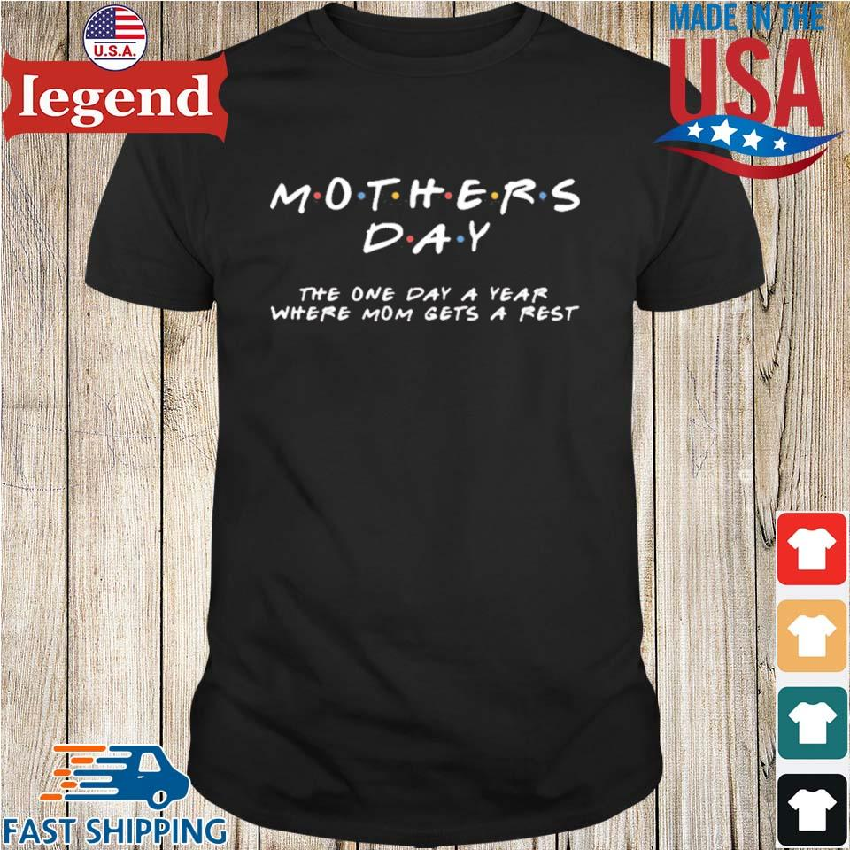 Mother's Day The One Day A Year Where Mom Gets A Rest Shirt