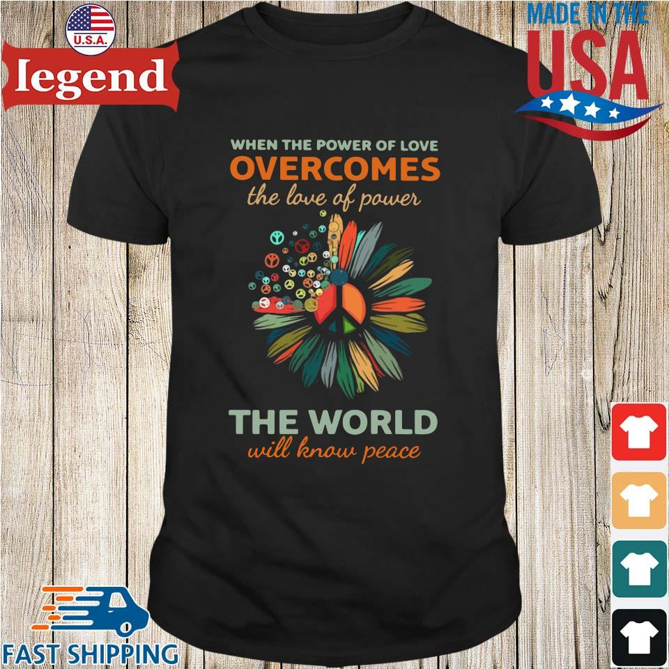 When the power of love overcomes the love of power the world will know peace shirt